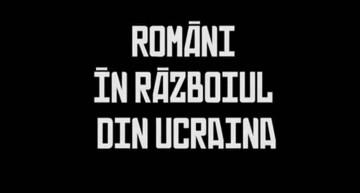 Video / Adevărul despre: Români în războiul din Ucraina