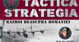 TACTICA și STRATEGIA (nr.3) SPECIAL: RĂZBOI DEASUPRA ROMÂNIEI. Prima revistă de istorie militară românească și internațională își continuă drumul!